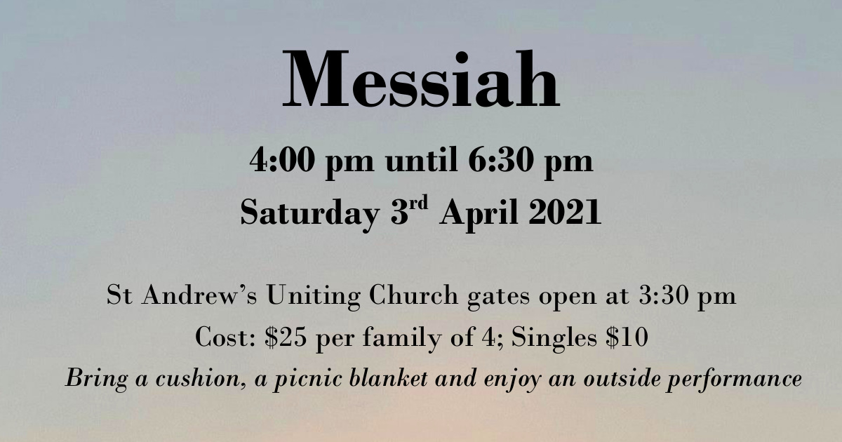 Poster advertising Messiah, 4:00pm until 6:30pm, Saturday 3rd April 2021. St Andrew's Uniting Church, Evandale, gates open at 3:30pm. Cost $25 per family of 4; Singles $10. Bring a cushion, a picnic blanket and enjoy an outside performance.
